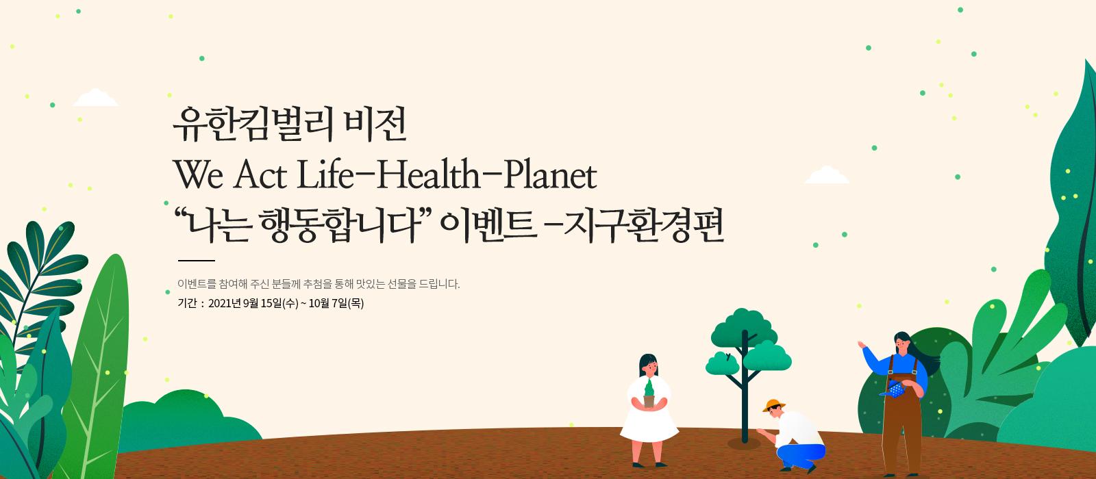 유한킴벌리 비전 We Act Life-Health-Planet 나는 행동합니다 이벤트 지구환경편 이벤트를 참여해 주신 분들께 추첨을 통해 맛있는 선물을 드립니다. 기간 2021년 9월 15일 수요일부터 10월 7일 목요일까지