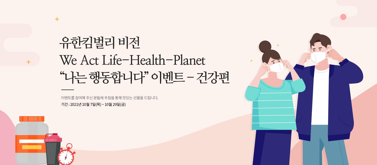 유한킴벌리 비전 We Act Life-Health-Planet 나는 행동합니다 이벤트 건강편 이벤트를 참여해 주신 분들께 추첨을 통해 맛있는 선물을 드립니다. 기간 2021년 10월 7일 목요일부터 10월 29일 금요일까지